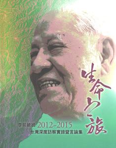 生命之旅:李前総統2012-2015台湾深度訪察実録暨言論集