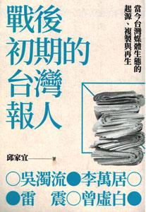 戦後初期的台湾人報人:呉濁流,李万居,雷震,曽虚白